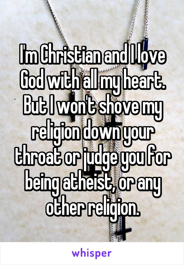 I'm Christian and I love God with all my heart. But I won't shove my religion down your throat or judge you for being atheist, or any other religion.
