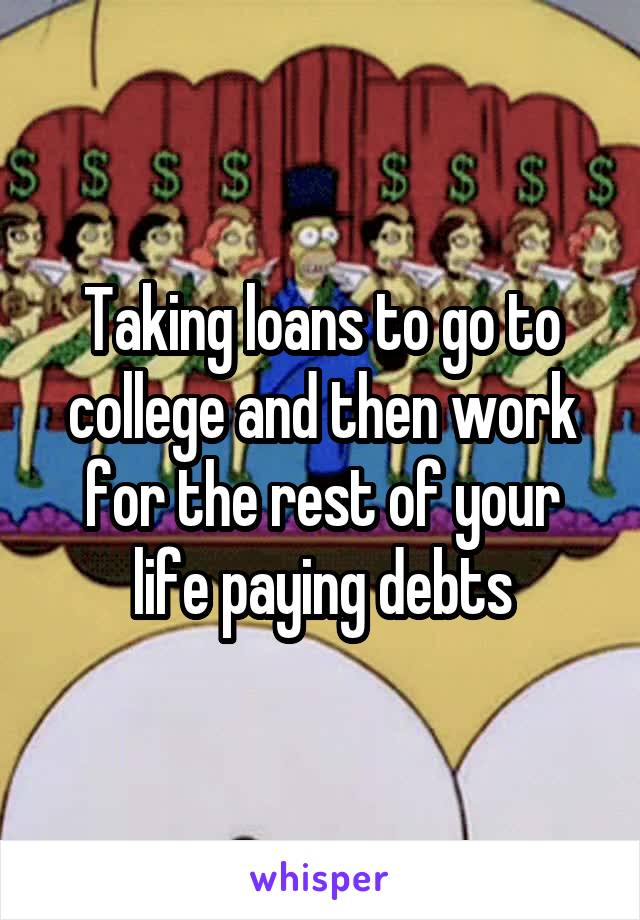 Taking loans to go to college and then work for the rest of your life paying debts