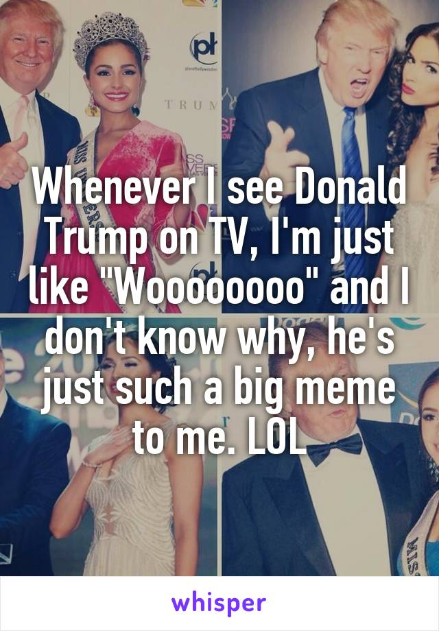 "Whenever I see Donald Trump on TV, I'm just like ""Woooooooo"" and I don't know why, he's just such a big meme to me. LOL"