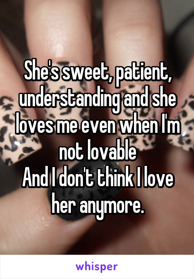 She's sweet, patient, understanding and she loves me even when I'm not lovable And I don't think I love her anymore.