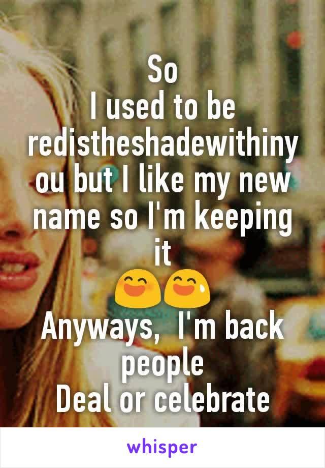 So I used to be redistheshadewithinyou but I like my new name so I'm keeping it 😄😅 Anyways,  I'm back people Deal or celebrate