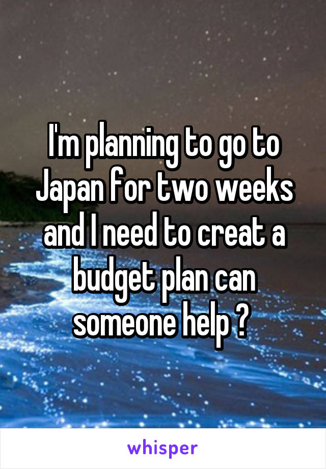 I'm planning to go to Japan for two weeks and I need to creat a budget plan can someone help ?