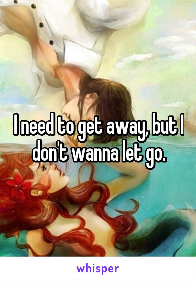 I need to get away, but I don't wanna let go.