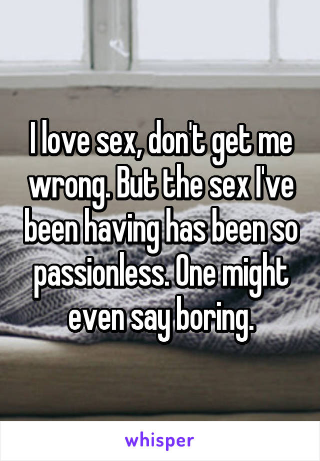 I love sex, don't get me wrong. But the sex I've been having has been so passionless. One might even say boring.