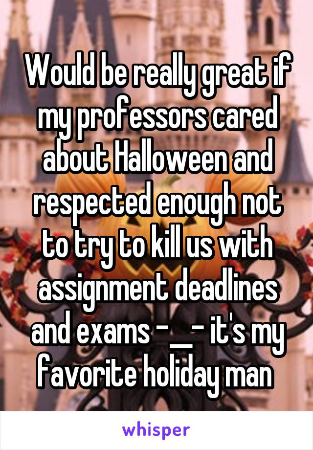 Would be really great if my professors cared about Halloween and respected enough not to try to kill us with assignment deadlines and exams -__- it's my favorite holiday man
