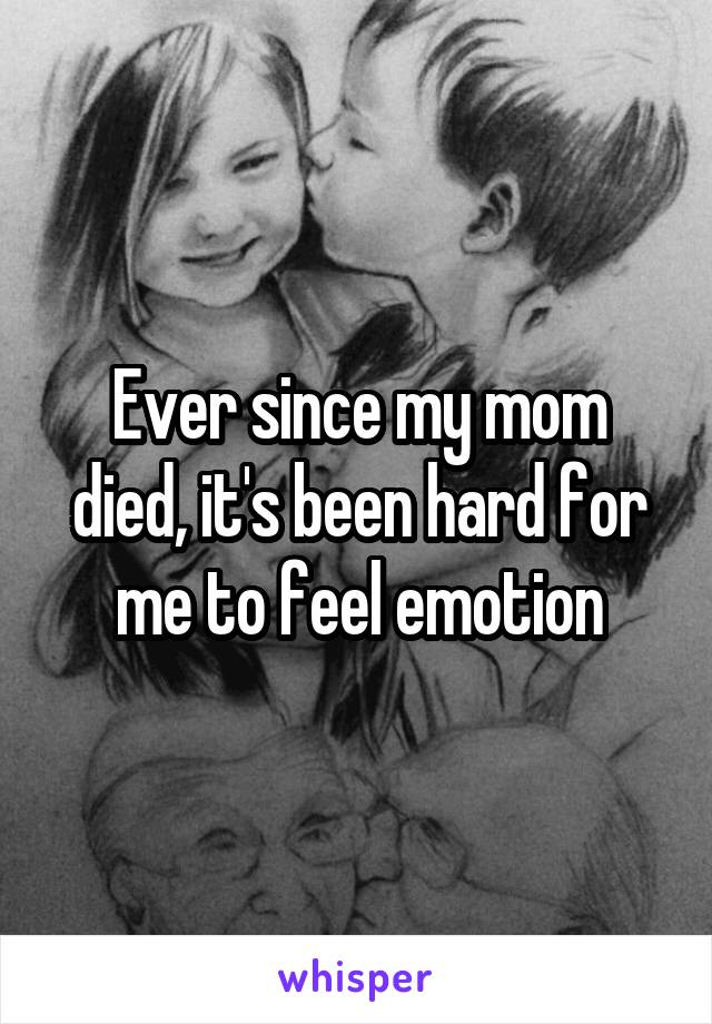 Ever since my mom died, it's been hard for me to feel emotion