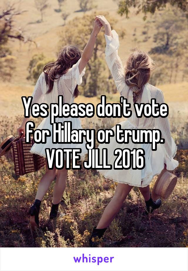 Yes please don't vote for Hillary or trump. VOTE JILL 2016