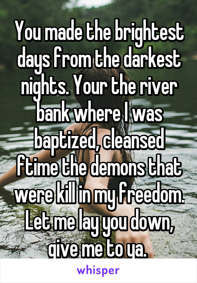You made the brightest days from the darkest nights. Your the river bank where I was baptized, cleansed ftime the demons that were kill in my freedom. Let me lay you down, give me to ya.