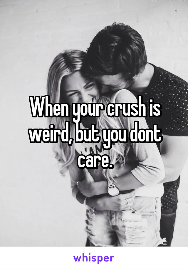 When your crush is weird, but you dont care.