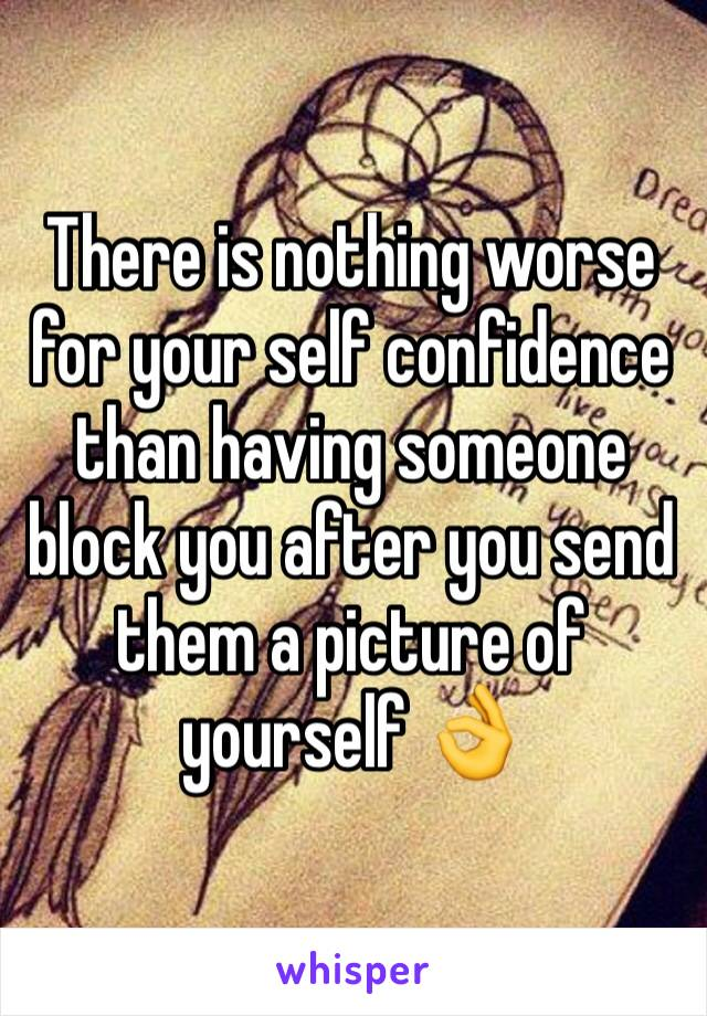 There is nothing worse for your self confidence than having someone block you after you send them a picture of yourself 👌
