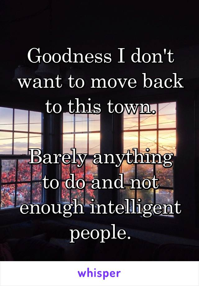 Goodness I don't want to move back to this town.  Barely anything to do and not enough intelligent people.