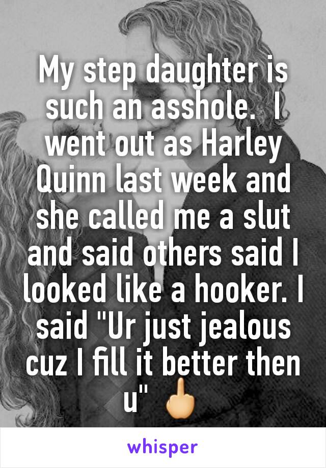 """My step daughter is such an asshole.  I went out as Harley Quinn last week and she called me a slut and said others said I looked like a hooker. I said """"Ur just jealous cuz I fill it better then u"""" 🖕"""