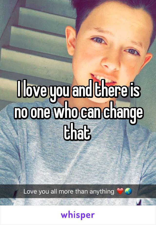 I love you and there is no one who can change that