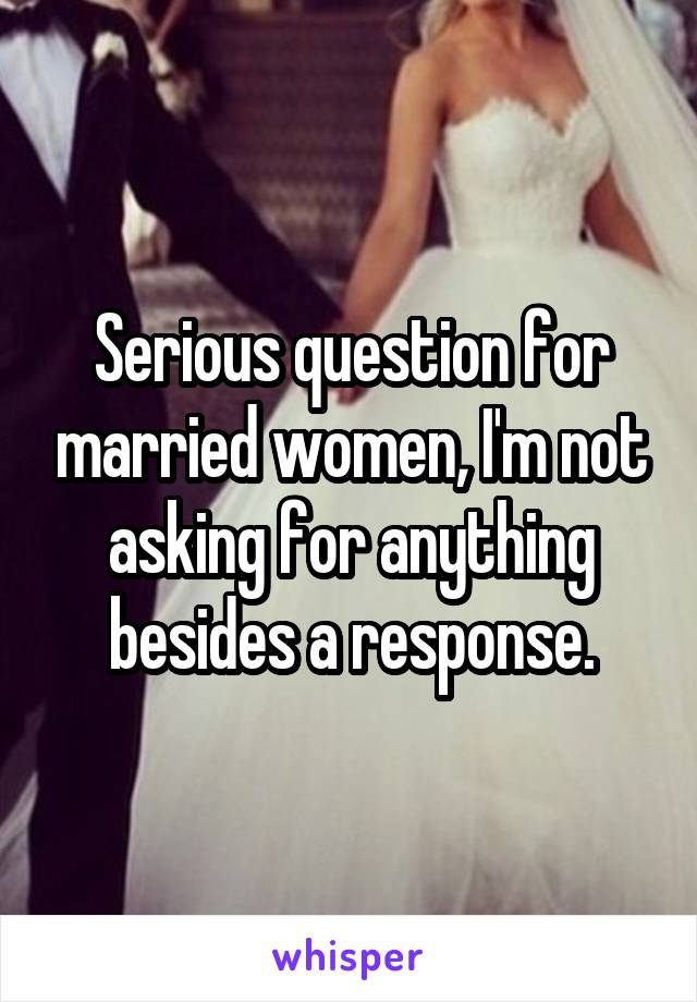 Serious question for married women, I'm not asking for anything besides a response.