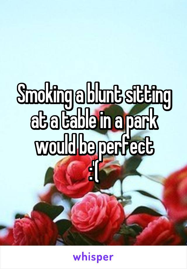 Smoking a blunt sitting at a table in a park would be perfect :'(