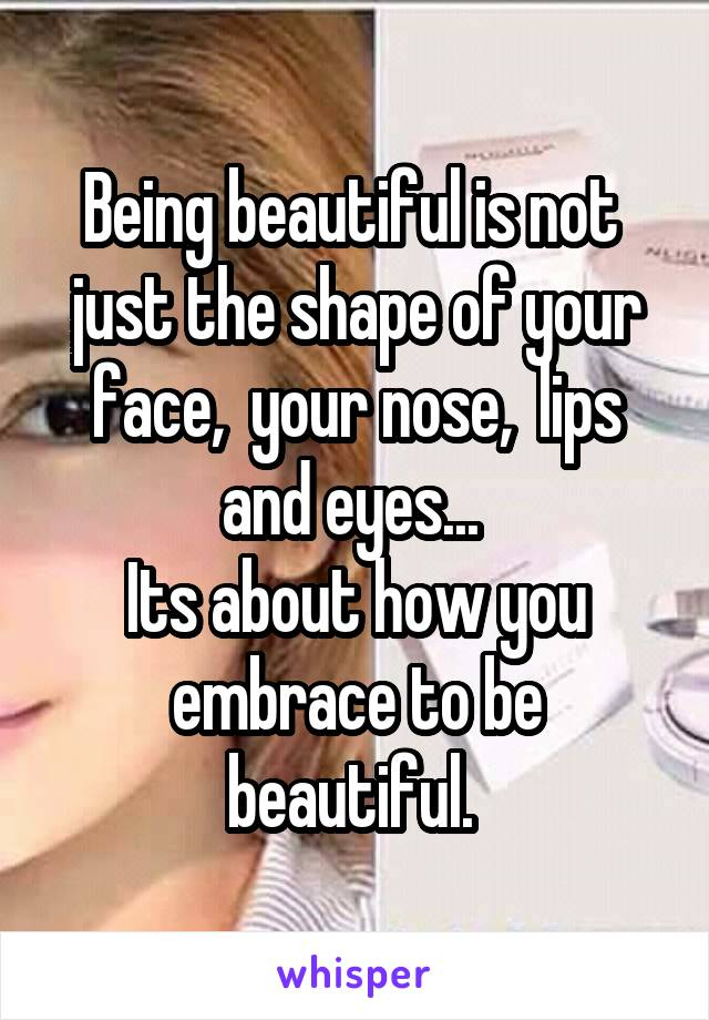 Being beautiful is not  just the shape of your face,  your nose,  lips and eyes...  Its about how you embrace to be beautiful.