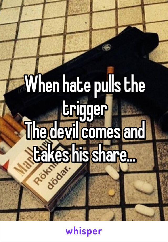 When hate pulls the trigger The devil comes and takes his share...