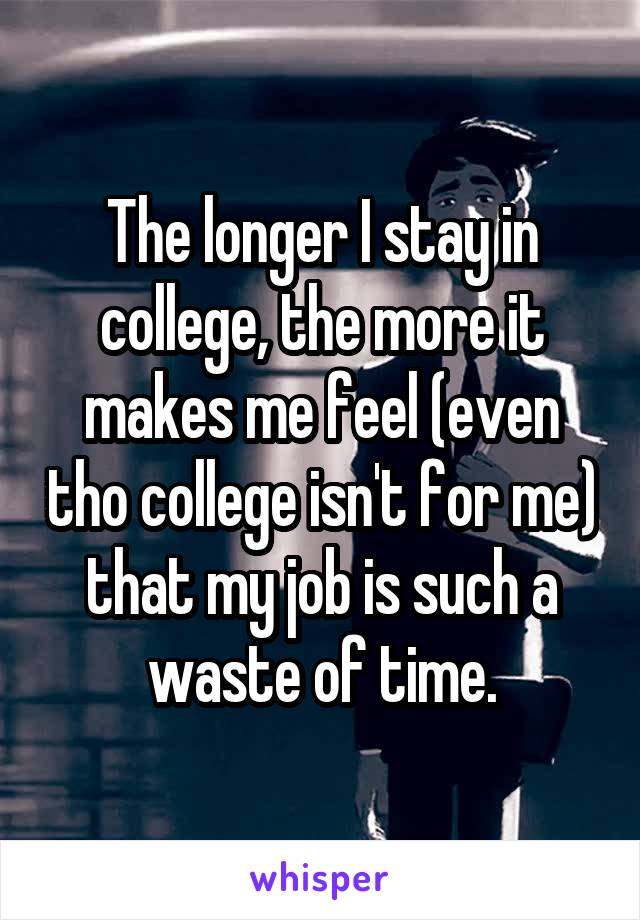 The longer I stay in college, the more it makes me feel (even tho college isn't for me) that my job is such a waste of time.