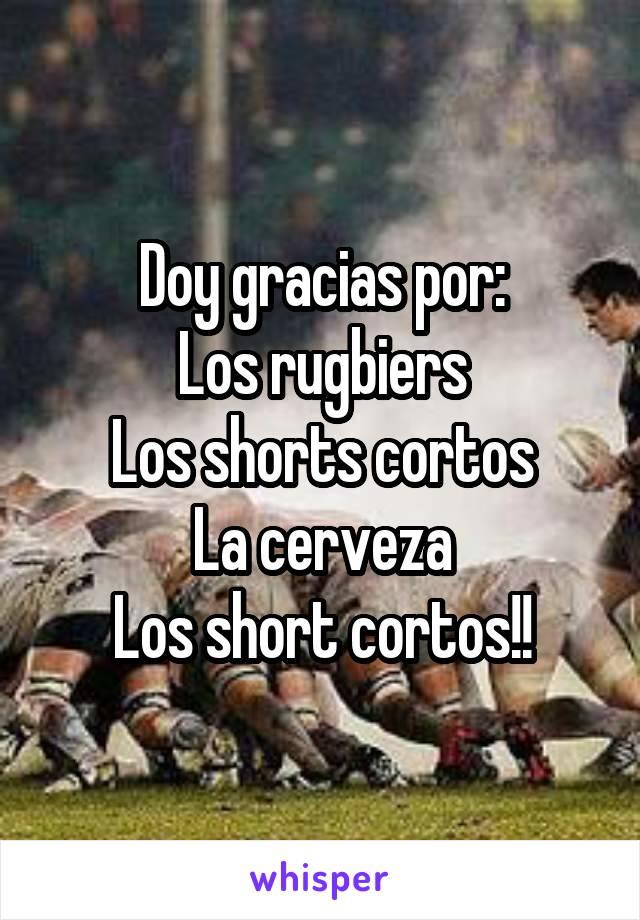 Doy gracias por: Los rugbiers Los shorts cortos La cerveza Los short cortos!!