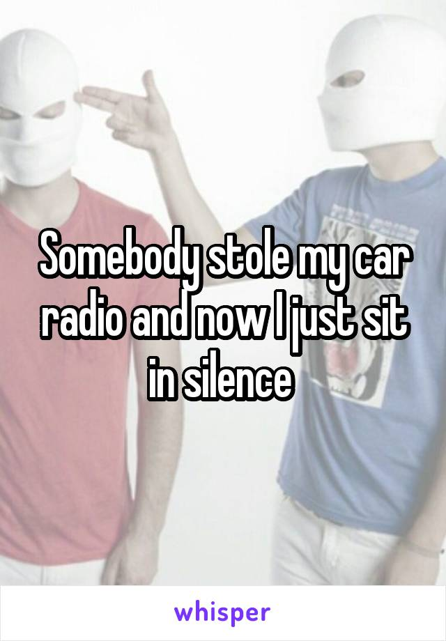 Somebody stole my car radio and now I just sit in silence