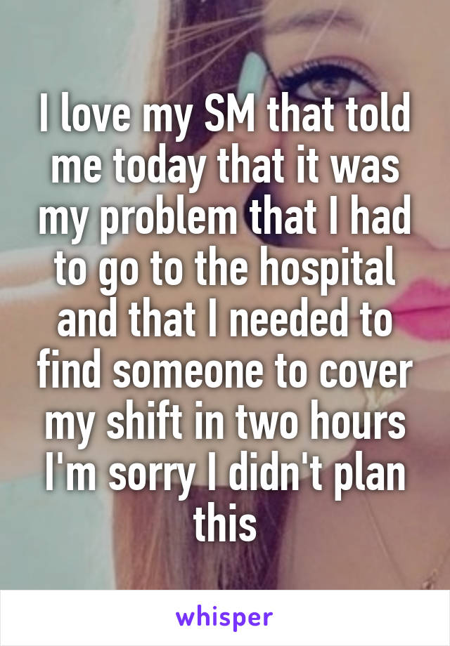 I love my SM that told me today that it was my problem that I had to go to the hospital and that I needed to find someone to cover my shift in two hours I'm sorry I didn't plan this