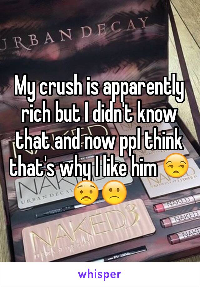My crush is apparently rich but I didn't know that and now ppl think that's why I like him 😒😟🙁
