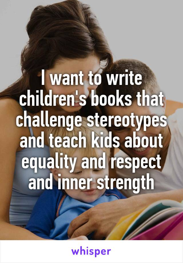 I want to write children's books that challenge stereotypes and teach kids about equality and respect and inner strength