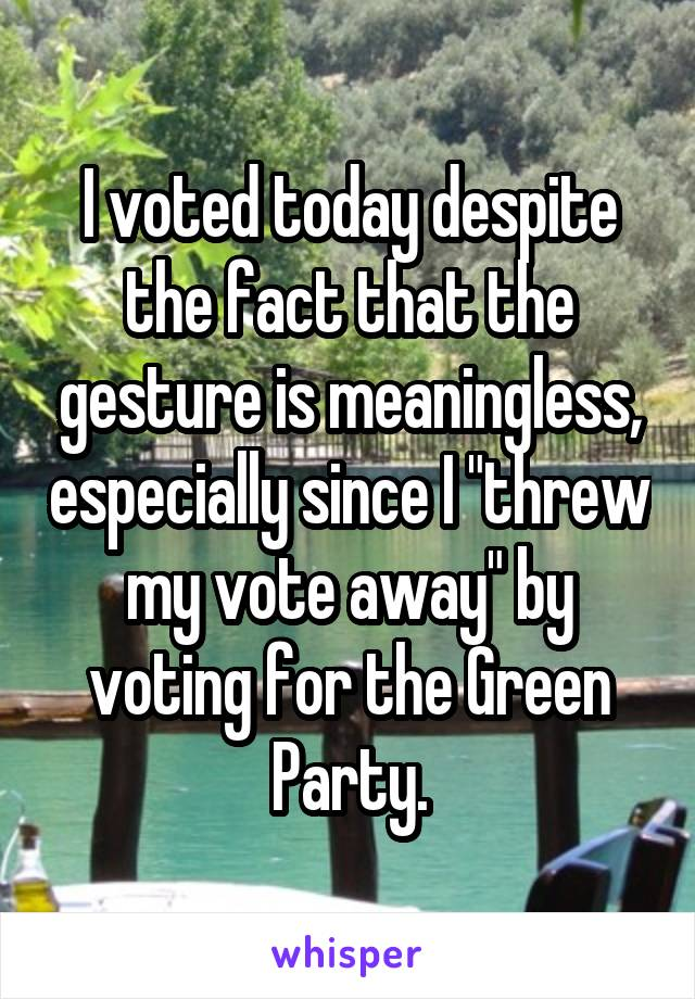 """I voted today despite the fact that the gesture is meaningless, especially since I """"threw my vote away"""" by voting for the Green Party."""