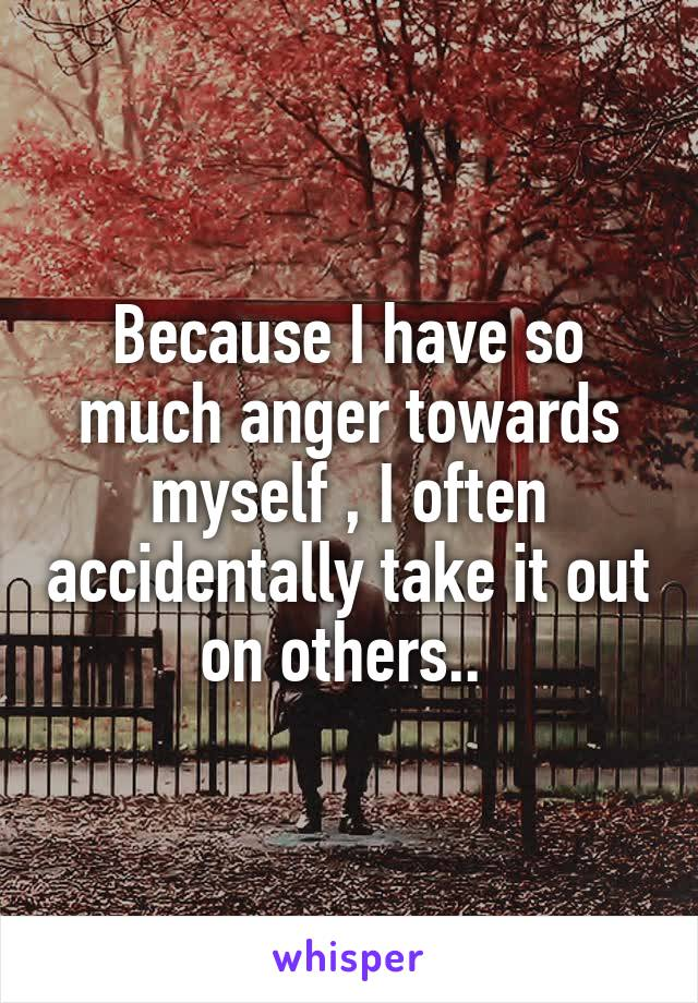 Because I have so much anger towards myself , I often accidentally take it out on others..