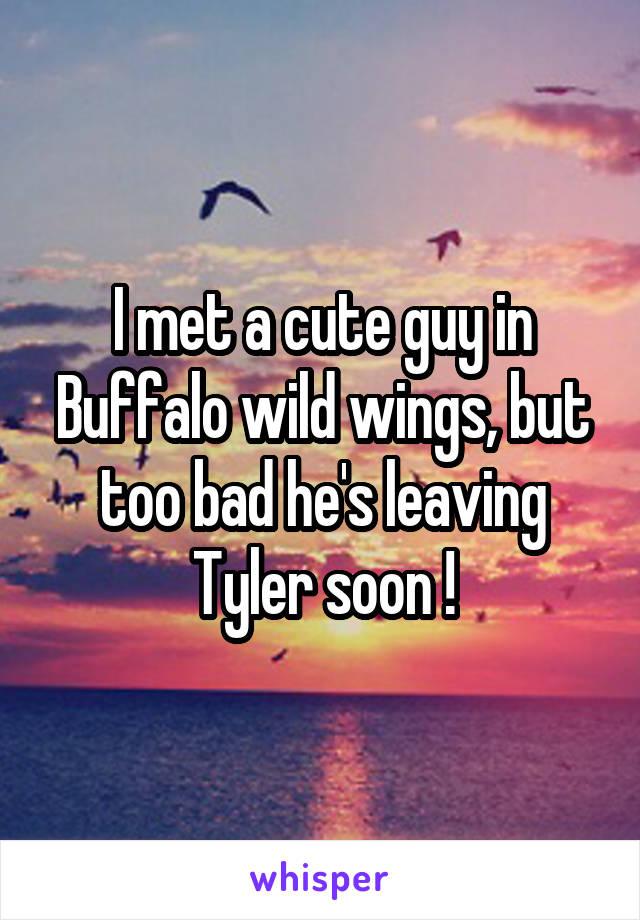 I met a cute guy in Buffalo wild wings, but too bad he's leaving Tyler soon !