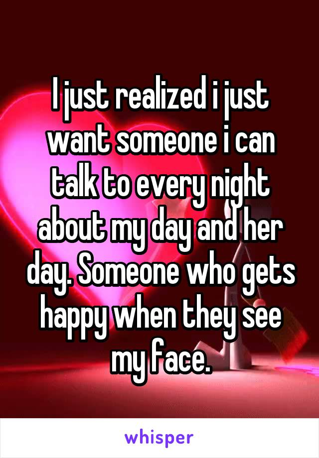 I just realized i just want someone i can talk to every night about my day and her day. Someone who gets happy when they see my face.