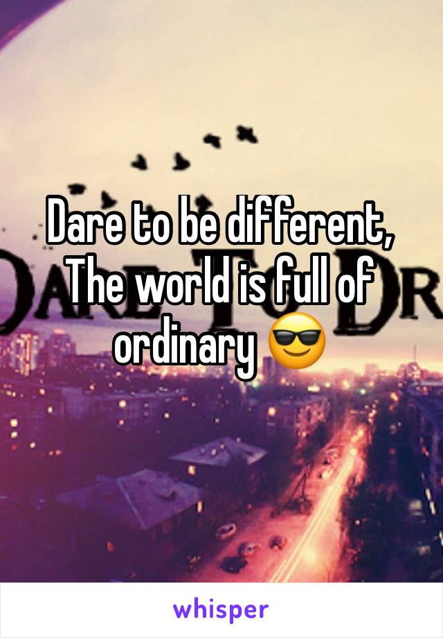 Dare to be different, The world is full of ordinary 😎