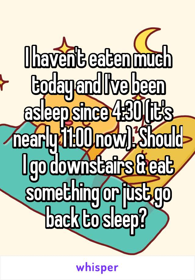 I haven't eaten much today and I've been asleep since 4:30 (it's nearly 11:00 now). Should I go downstairs & eat something or just go back to sleep?