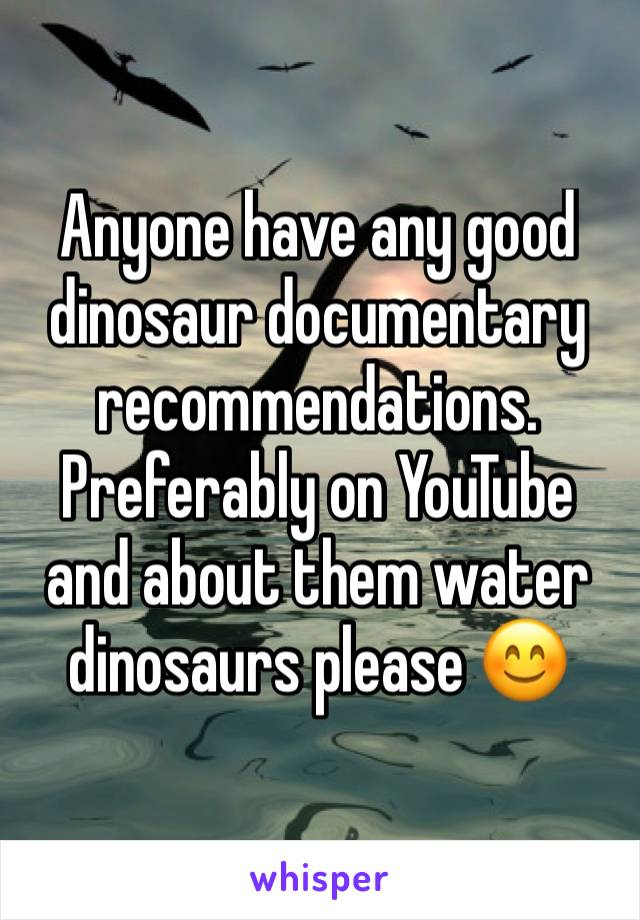 Anyone have any good dinosaur documentary recommendations. Preferably on YouTube and about them water dinosaurs please 😊
