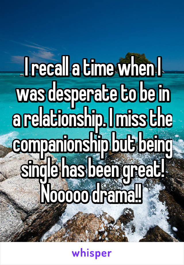I recall a time when I was desperate to be in a relationship. I miss the companionship but being single has been great! Nooooo drama!!