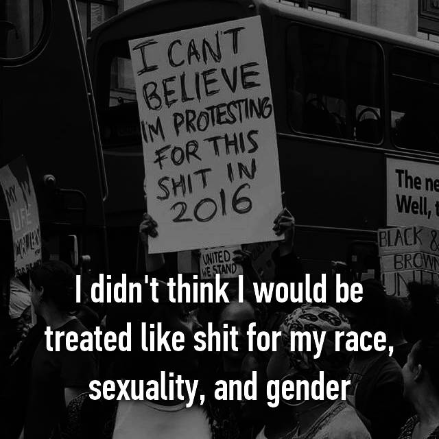 I didn't think I would be treated like shit for my race, sexuality, and gender