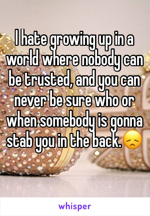 I hate growing up in a world where nobody can be trusted, and you can never be sure who or when somebody is gonna stab you in the back.😞