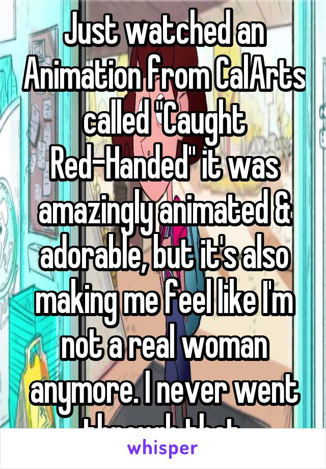"""Just watched an Animation from CalArts called """"Caught Red-Handed"""" it was amazingly animated & adorable, but it's also making me feel like I'm not a real woman anymore. I never went through that."""