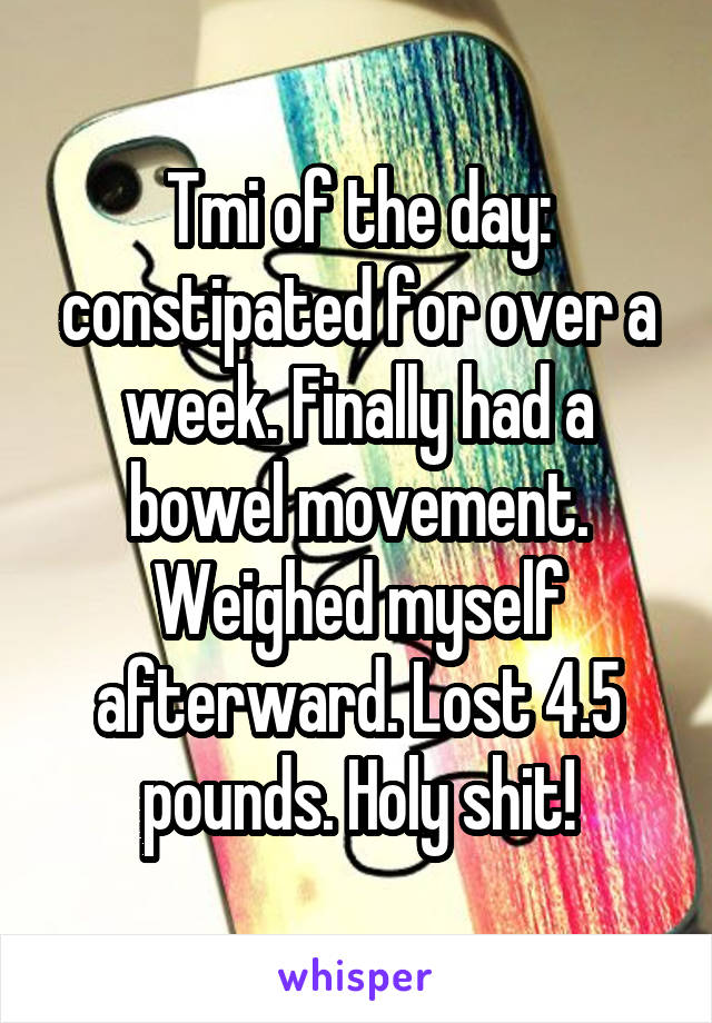 Tmi of the day: constipated for over a week. Finally had a bowel movement. Weighed myself afterward. Lost 4.5 pounds. Holy shit!