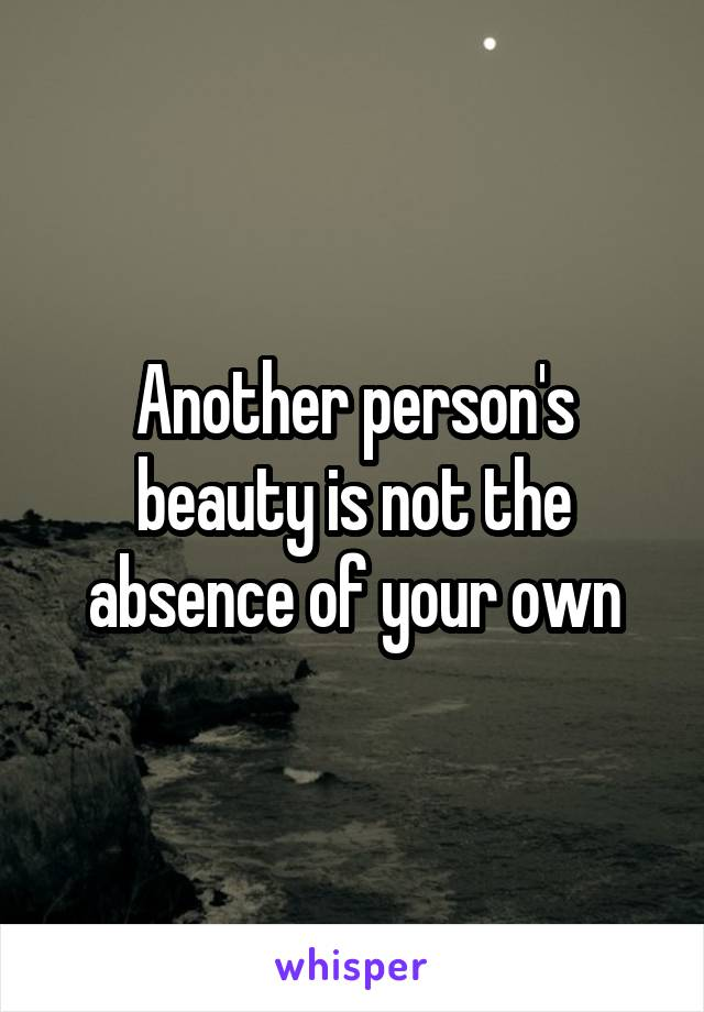 Another person's beauty is not the absence of your own