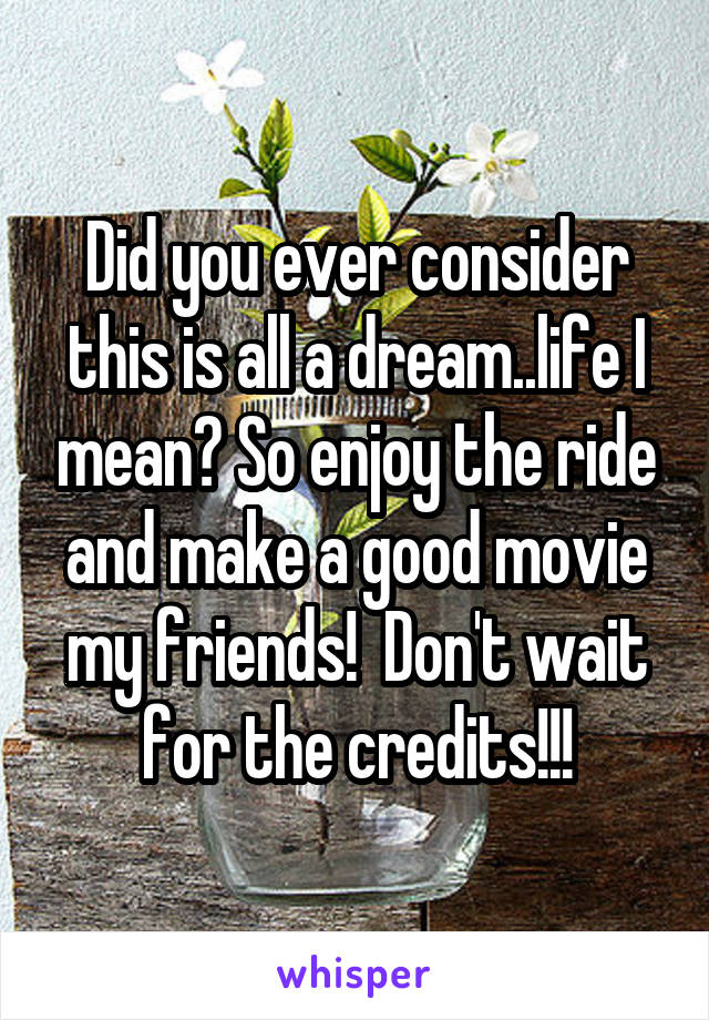 Did you ever consider this is all a dream..life I mean? So enjoy the ride and make a good movie my friends!  Don't wait for the credits!!!