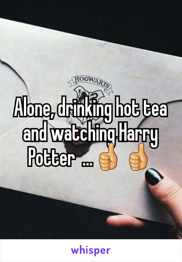 Alone, drinking hot tea and watching Harry Potter  ...👍👍