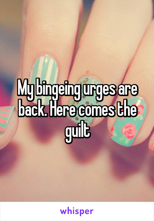 My bingeing urges are back. Here comes the guilt