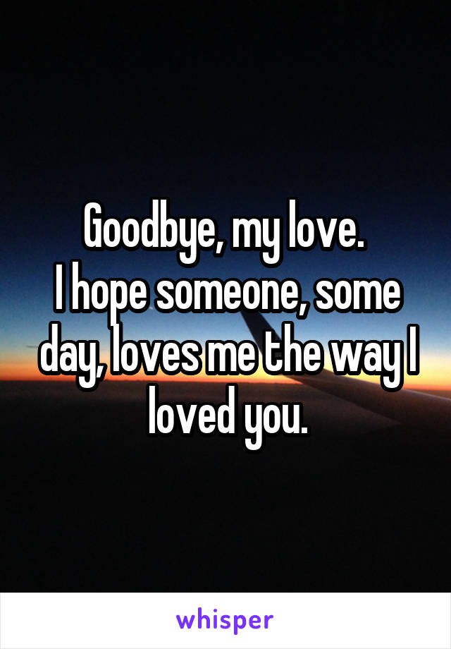 Goodbye, my love.  I hope someone, some day, loves me the way I loved you.