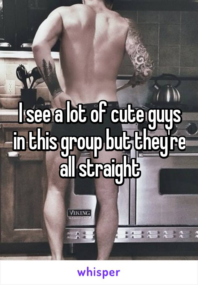 I see a lot of cute guys in this group but they're all straight