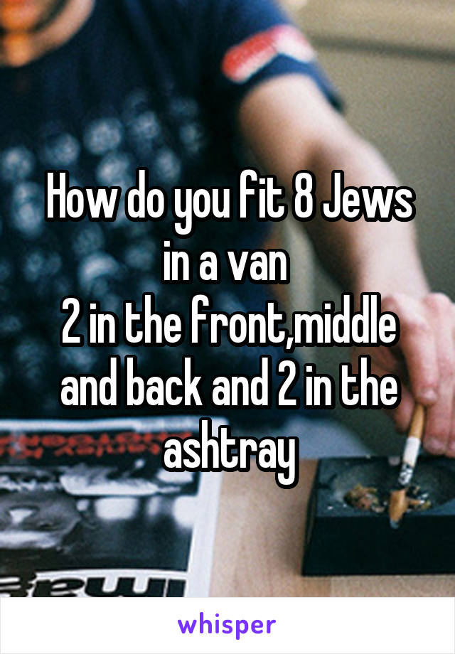 How do you fit 8 Jews in a van  2 in the front,middle and back and 2 in the ashtray