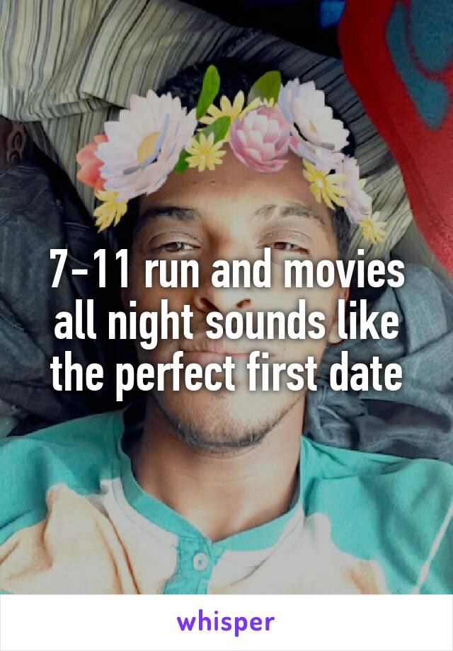 7-11 run and movies all night sounds like the perfect first date