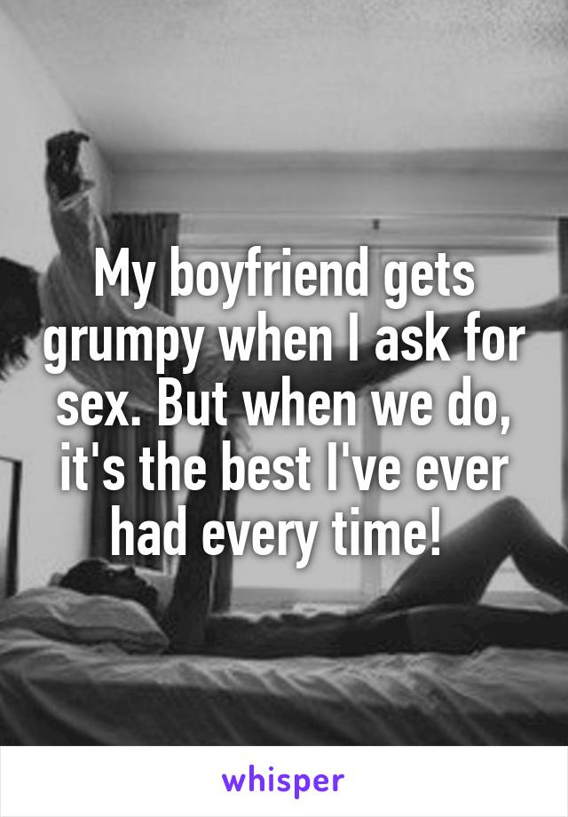 My boyfriend gets grumpy when I ask for sex. But when we do, it's the best I've ever had every time!