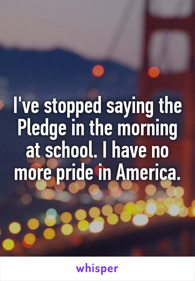 I've stopped saying the Pledge in the morning at school. I have no more pride in America.