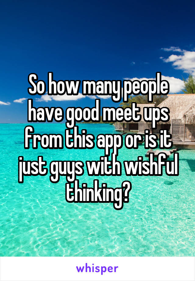So how many people have good meet ups from this app or is it just guys with wishful thinking?
